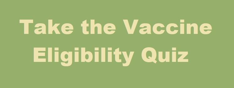 A button linking to an elgibility quiz for  to receive the COVID Vaccine at this time.